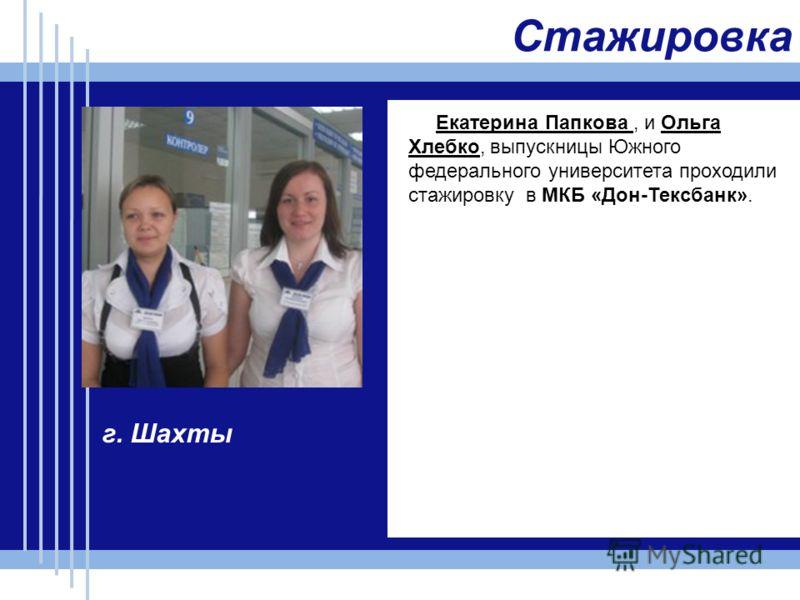 Стажировка Екатерина Папкова, и Ольга Хлебко, выпускницы Южного федерального университета проходили стажировку в МКБ «Дон-Тексбанк». г. Шахты