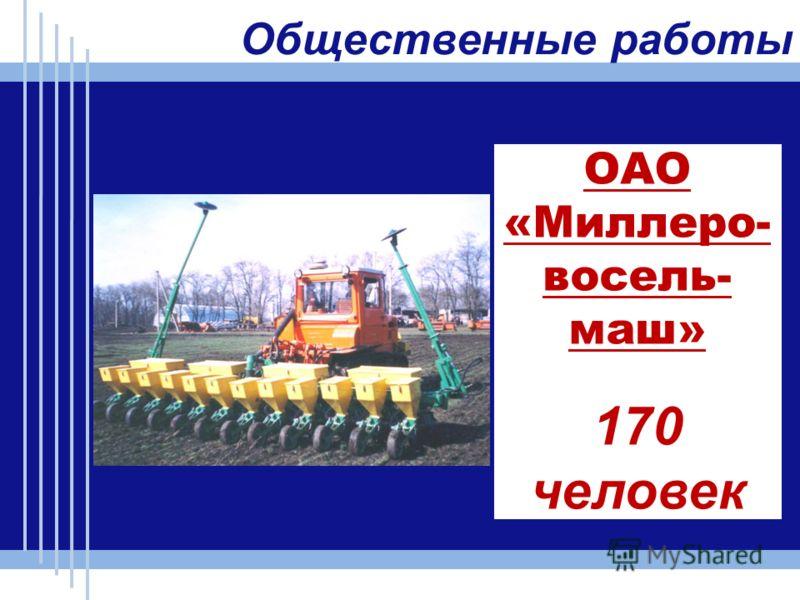 ОАО «Миллеро- восель- маш» 170 человек Общественные работы