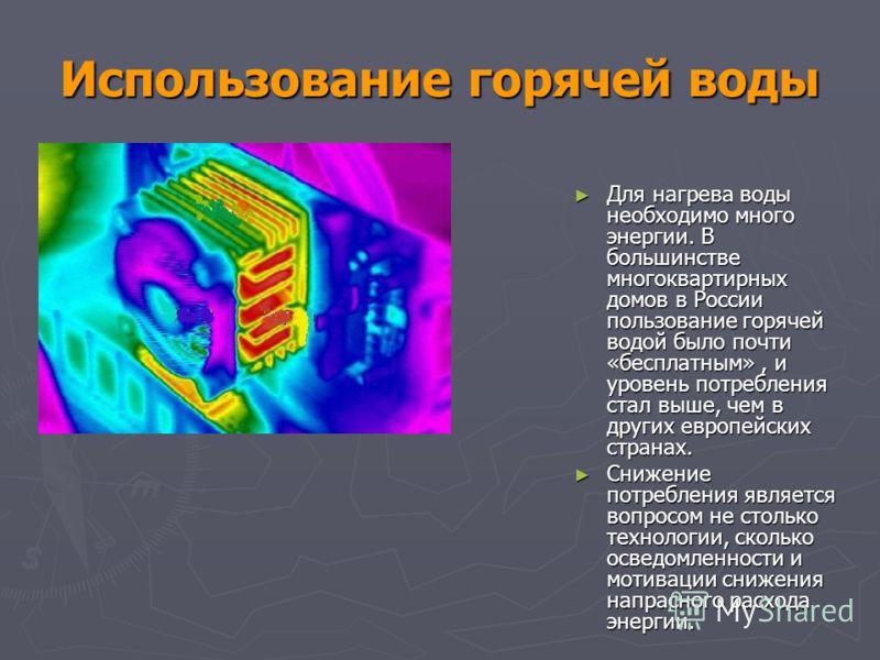 Использование горячей воды Для нагрева воды необходимо много энергии. В большинстве многоквартирных домов в России пользование горячей водой было почти «бесплатным», и уровень потребления стал выше, чем в других европейских странах. Для нагрева воды