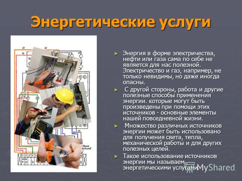 Энергетические услуги Энергия в форме электричества, нефти или газа сама по себе не является для нас полезной. Электричество и газ, например, не только невидимы, но даже иногда опасны. Энергия в форме электричества, нефти или газа сама по себе не явл