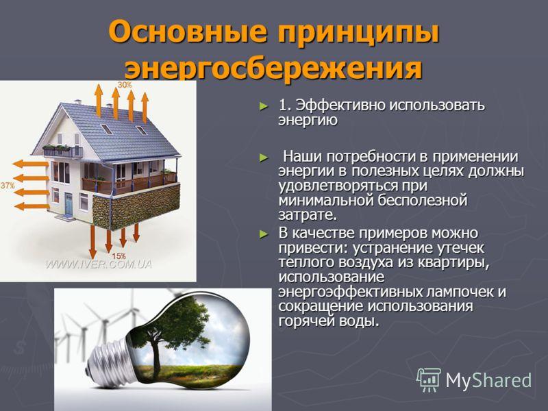 Основные принципы энергосбережения 1. Эффективно использовать энергию 1. Эффективно использовать энергию Наши потребности в применении энергии в полезных целях должны удовлетворяться при минимальной бесполезной затрате. Наши потребности в применении