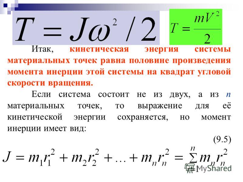 Итак, кинетическая энергия системы материальных точек равна половине произведения момента инерции этой системы на квадрат угловой скорости вращения. Если система состоит не из двух, а из n материальных точек, то выражение для её кинетической энергии