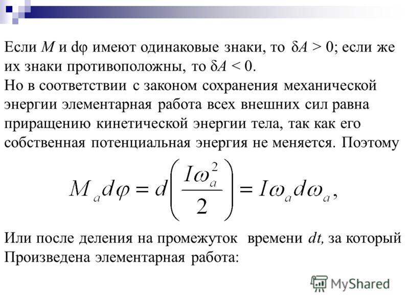 Если М и dφ имеют одинаковые знаки, то δА > 0; если же их знаки противоположны, то δА < 0. Но в соответствии с законом сохранения механической энергии элементарная работа всех внешних сил равна приращению кинетической энергии тела, так как его собств