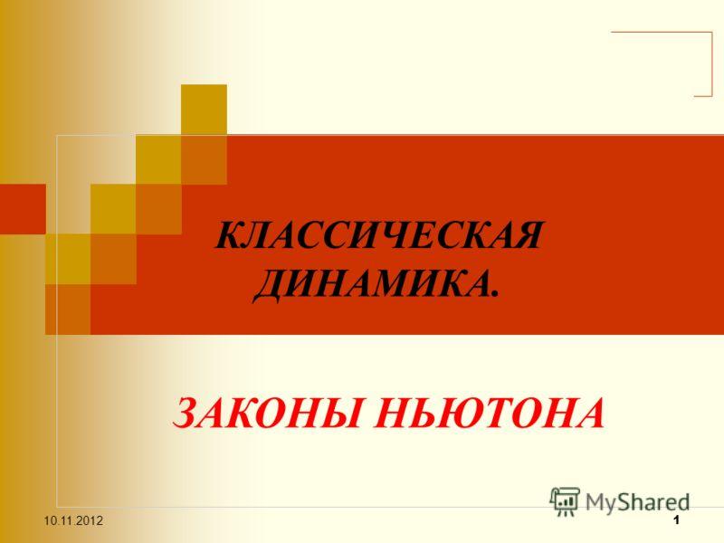 10.11.2012 1 ЗАКОНЫ НЬЮТОНА КЛАССИЧЕСКАЯ ДИНАМИКА.