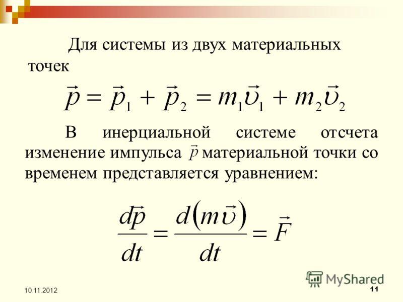 11 10.11.2012 Для системы из двух материальных точек В инерциальной системе отсчета изменение импульса материальной точки со временем представляется уравнением: