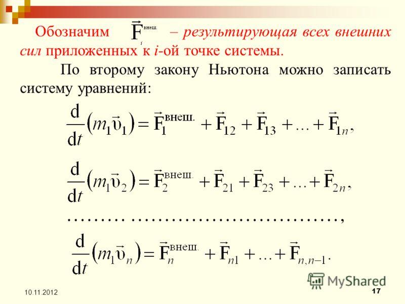 17 10.11.2012 Обозначим – результирующая всех внешних сил приложенных к i-ой точке системы. По второму закону Ньютона можно записать систему уравнений:........................................,