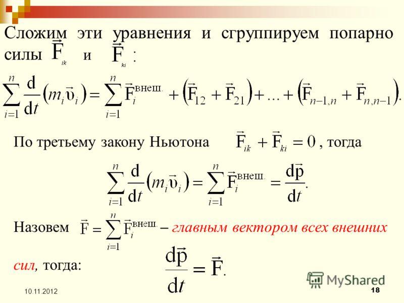 18 10.11.2012 Сложим эти уравнения и сгруппируем попарно силы и По третьему закону Ньютона, тогда Назовем – главным вектором всех внешних сил, тогда: