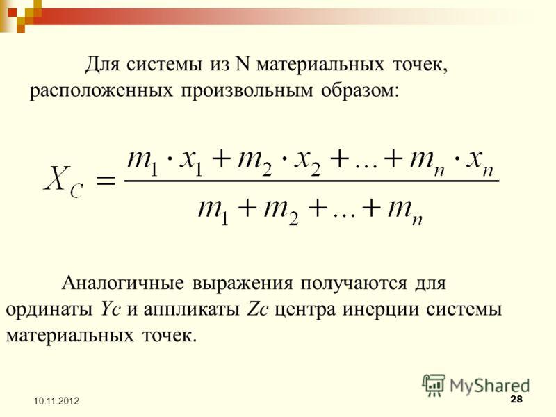28 10.11.2012 Для системы из N материальных точек, расположенных произвольным образом: Аналогичные выражения получаются для ординаты Yс и аппликаты Zс центра инерции системы материальных точек.