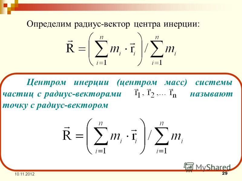 29 10.11.2012 Центром инерции (центром масс) системы частиц с радиус-векторами называют точку с радиус-вектором Определим радиус-вектор центра инерции:
