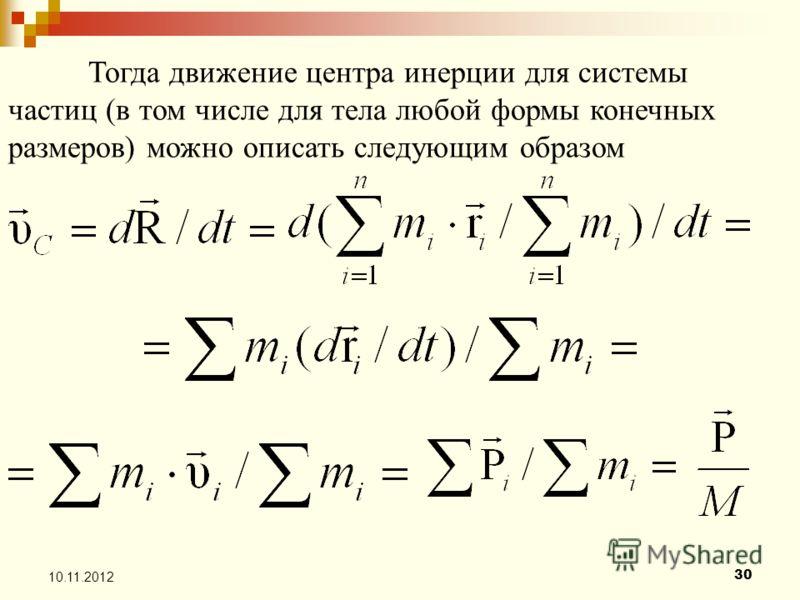 30 10.11.2012 Тогда движение центра инерции для системы частиц (в том числе для тела любой формы конечных размеров) можно описать следующим образом