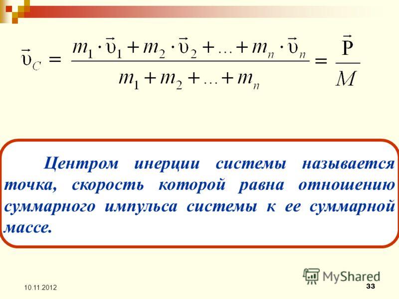 33 10.11.2012 Центром инерции системы называется точка, скорость которой равна отношению суммарного импульса системы к ее суммарной массе.