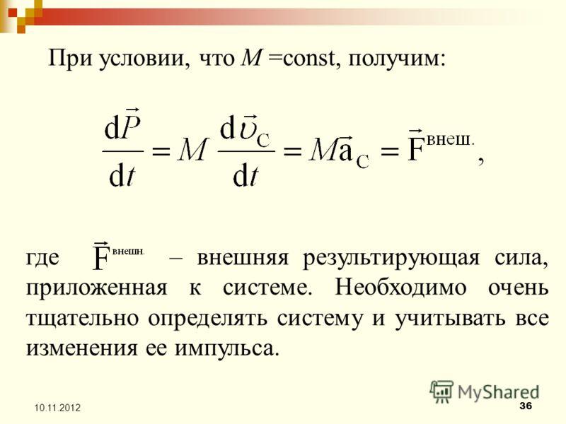 36 10.11.2012 где – внешняя результирующая сила, приложенная к системе. Необходимо очень тщательно определять систему и учитывать все изменения ее импульса. При условии, что M =const, получим: