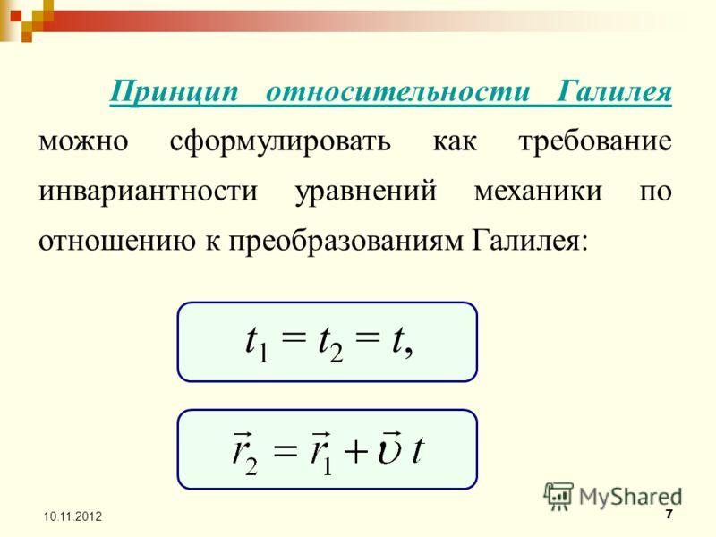 7 Принцип относительности Галилея можно сформулировать как требование инвариантности уравнений механики по отношению к преобразованиям Галилея: t 1 = t 2 = t,