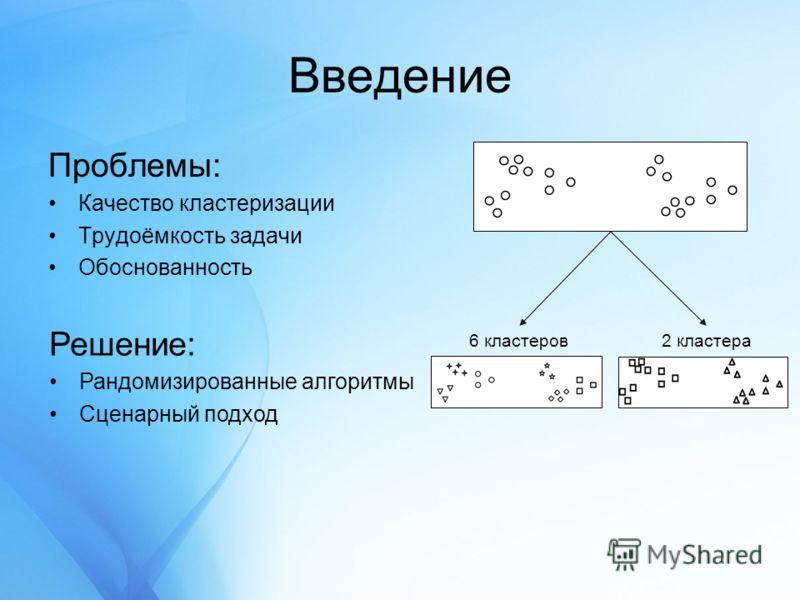 Введение Проблемы: Качество кластеризации Трудоёмкость задачи Обоснованность 2 кластера6 кластеров Решение: Рандомизированные алгоритмы Сценарный подход
