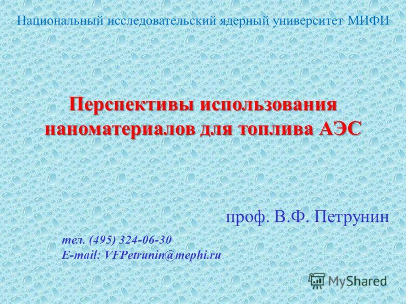 Перспективы использования наноматериалов для топлива АЭС проф. В.Ф. Петрунин тел. (495) 324-06-30 E-mail: VFPetrunin@mephi.ru Национальный исследовательский ядерный университет МИФИ