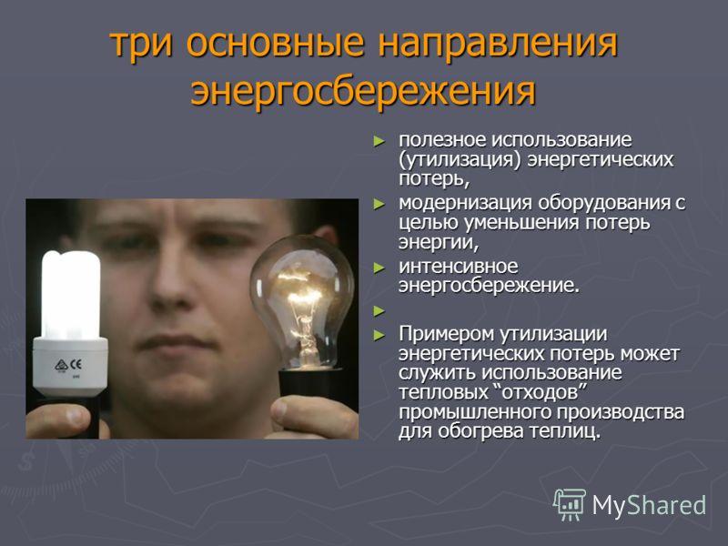три основные направления энергосбережения полезное использование (утилизация) энергетических потерь, полезное использование (утилизация) энергетических потерь, модернизация оборудования с целью уменьшения потерь энергии, модернизация оборудования с ц