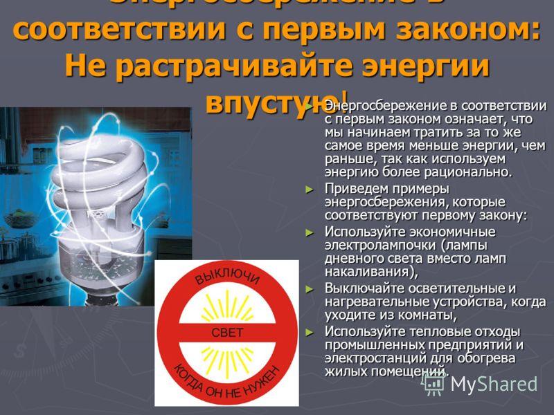 Энергосбережение в соответствии с первым законом: Не растрачивайте энергии впустую! Энергосбережение в соответствии с первым законом означает, что мы начинаем тратить за то же самое время меньше энергии, чем раньше, так как используем энергию более р
