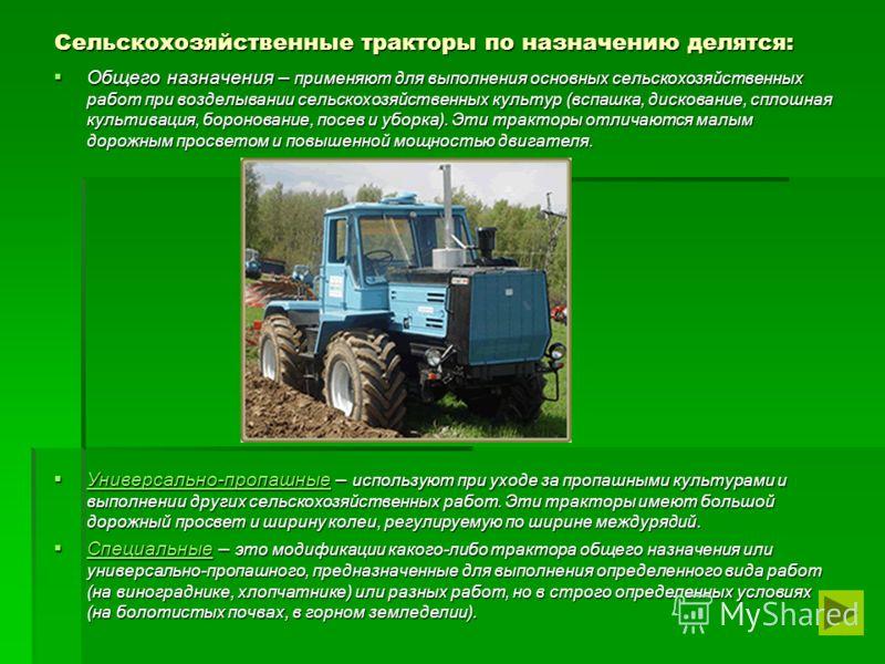 Сельскохозяйственные тракторы по назначению делятся: Общего назначения – применяют для выполнения основных сельскохозяйственных работ при возделывании сельскохозяйственных культур (вспашка, дискование, сплошная культивация, боронование, посев и уборк