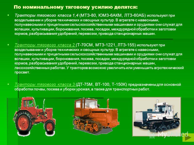 По номинальному тяговому усилию делятся: Тракторы тягового класса 1,4 (МТЗ-80, ЮМЗ-6АКМ, ЛТЗ-60АБ) используют при возделывании и уборке технических и овощных культур. В агрегате с навесными, полунавесными и прицепными сельскохозяйственными машинами и