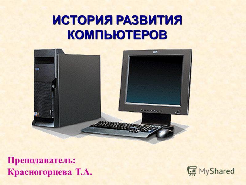 ИСТОРИЯ РАЗВИТИЯ КОМПЬЮТЕРОВ Преподаватель: Красногорцева Т.А.