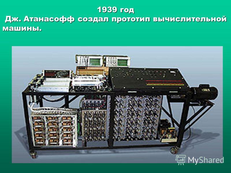 1939 год Дж. Атанасофф создал прототип вычислительной машины. Дж. Атанасофф создал прототип вычислительной машины.