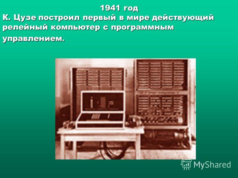 1941 год К. Цузе построил первый в мире действующий релейный компьютер с программным управлением.