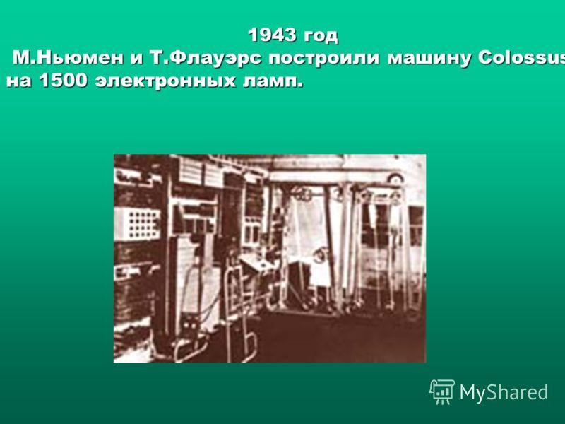 1943 год М.Ньюмен и Т.Флауэрс построили машину Colossus на 1500 электронных ламп. М.Ньюмен и Т.Флауэрс построили машину Colossus на 1500 электронных ламп.