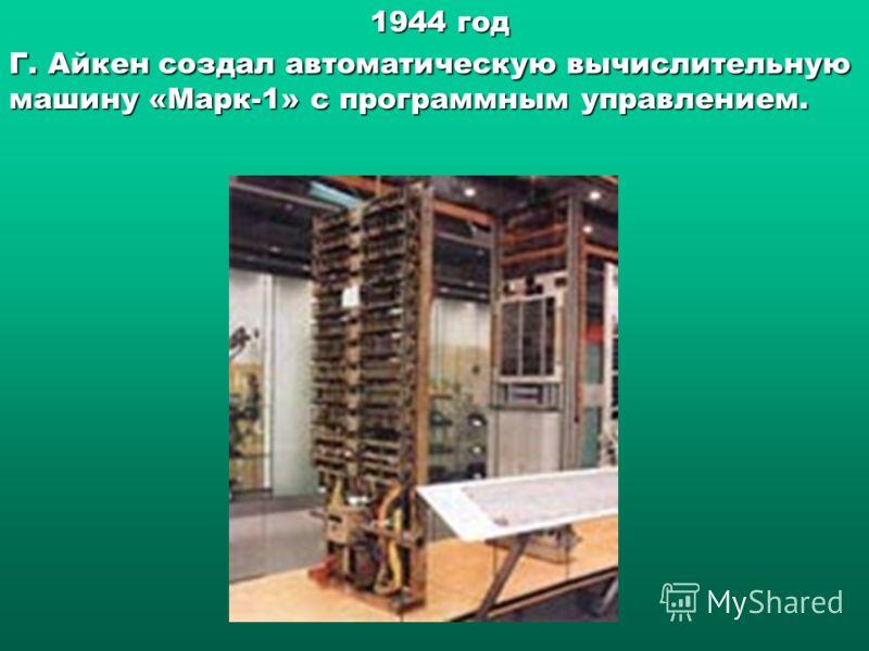 1944 год 1944 год Г. Айкен создалавтоматическую вычислительную машину «Марк-1» с программным управлением. Г. Айкен создал автоматическую вычислительную машину «Марк-1» с программным управлением.