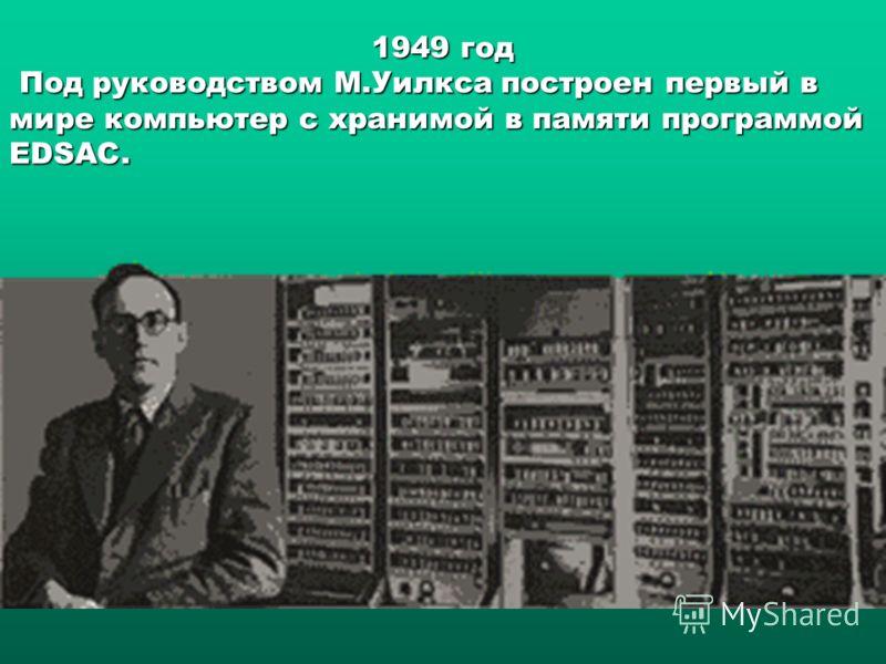 1949 год Под руководством М.Уилкса построен первый в мире компьютер с хранимой в памяти программой EDSAC. Под руководством М.Уилкса построен первый в мире компьютер с хранимой в памяти программой EDSAC.