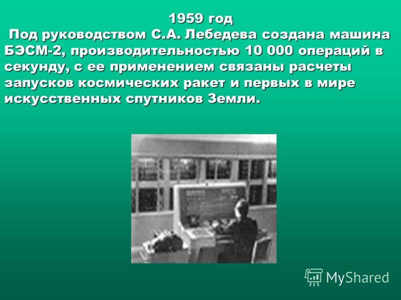 1959 год Под руководством С.А. Лебедева создана машина БЭСМ-2, производительностью 10 000 операций в секунду, с ее применением связаны расчеты запусков космических ракет и первых в мире искусственных спутников Земли.