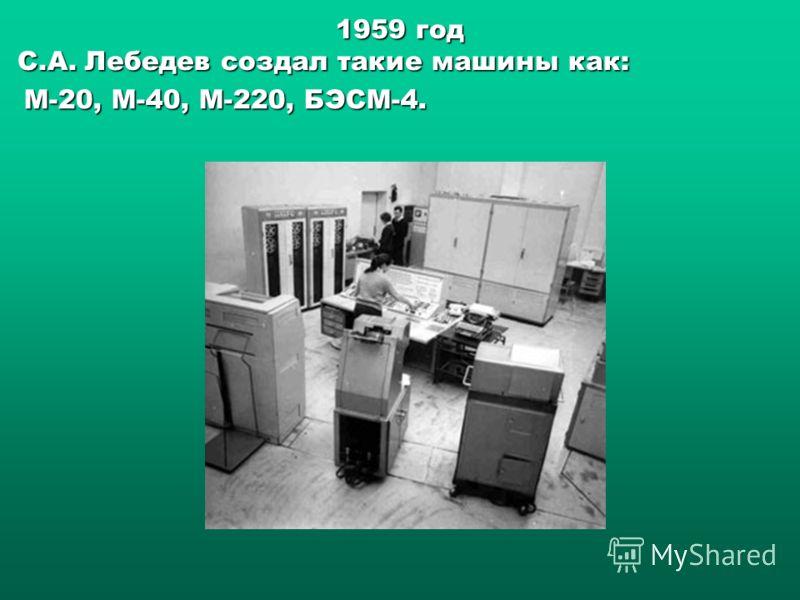 1959 год С.А. Лебедев создал такие машины как: С.А. Лебедев создал такие машины как: М-20, М-40, М-220, БЭСМ-4.