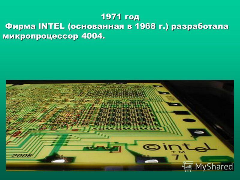 1971 год Фирма INTEL (основанная в 1968 г.) разработала микропроцессор 4004. Фирма INTEL (основанная в 1968 г.) разработала микропроцессор 4004.