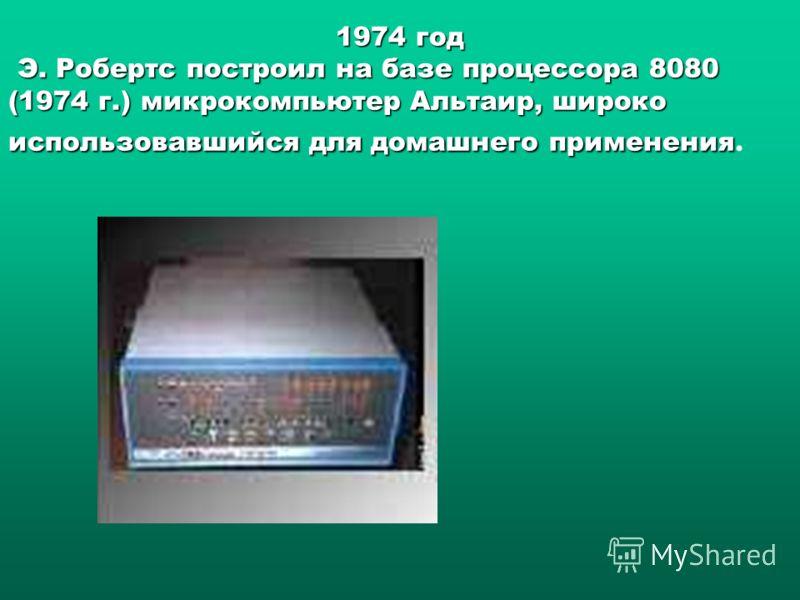 1974 год Э. Робертс построил на базе процессора 8080 (1974 г.) микрокомпьютер Альтаир, широко использовавшийся для домашнего применения Э. Робертс построил на базе процессора 8080 (1974 г.) микрокомпьютер Альтаир, широко использовавшийся для домашнег