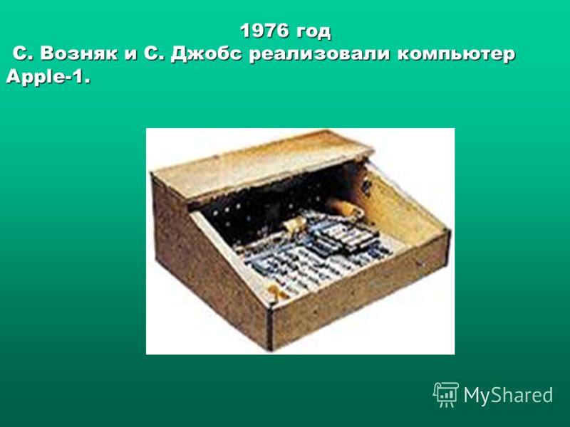 1976 год С. Возняк и С. Джобс реализовали компьютер Apple-1. С. Возняк и С. Джобс реализовали компьютер Apple-1.