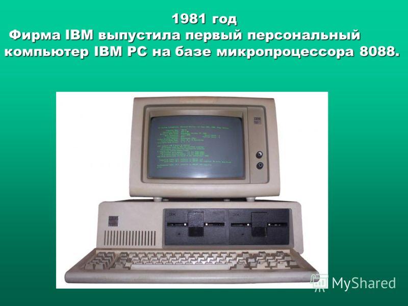 1981 год Фирма IBM выпустила первый персональный компьютер IBM PC на базе микропроцессора 8088. Фирма IBM выпустила первый персональный компьютер IBM PC на базе микропроцессора 8088.