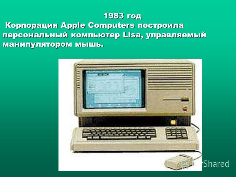1983 год Корпорация Apple Computers построила Корпорация Apple Computers построила персональный компьютер Lisa, управляемый манипулятором мышь.