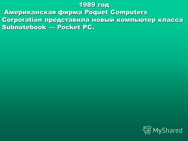 1989 год Американская фирма Poquet Computers Corporation представила новый компьютер класса Subnotebook Pocket PC. Американская фирма Poquet Computers Corporation представила новый компьютер класса Subnotebook Pocket PC.