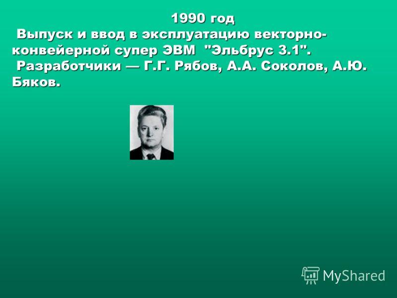 1990 год Выпуск и ввод в эксплуатацию векторно- конвейерной супер ЭВМ    Эльбрус 3.1. Разработчики Г.Г. Рябов, А.А. Соколов, А.Ю. Бяков.