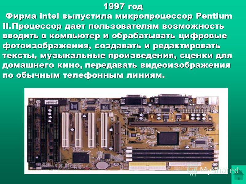1997 год Фирма Intel выпустила микропроцессор Pentium II.Процессор дает пользователям возможность вводить в компьютер и обрабатывать цифровые фотоизображения, создавать и редактировать тексты, музыкальные произведения, сценки для домашнего кино, пере