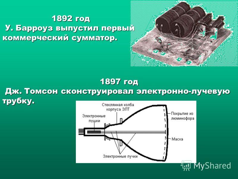 1892 год У. Барроуз выпустил первый коммерческий сумматор. У. Барроуз выпустил первый коммерческий сумматор. 1897 год Дж. Томсон сконструировал электронно-лучевую трубку. Дж. Томсон сконструировал электронно-лучевую трубку.