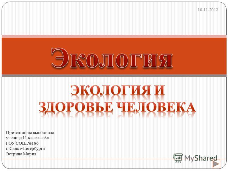 Презентацию выполнила ученица 11 класса «А» ГОУ СОШ 186 г. Санкт-Петербурга Эстрина Мария 10.11.2012
