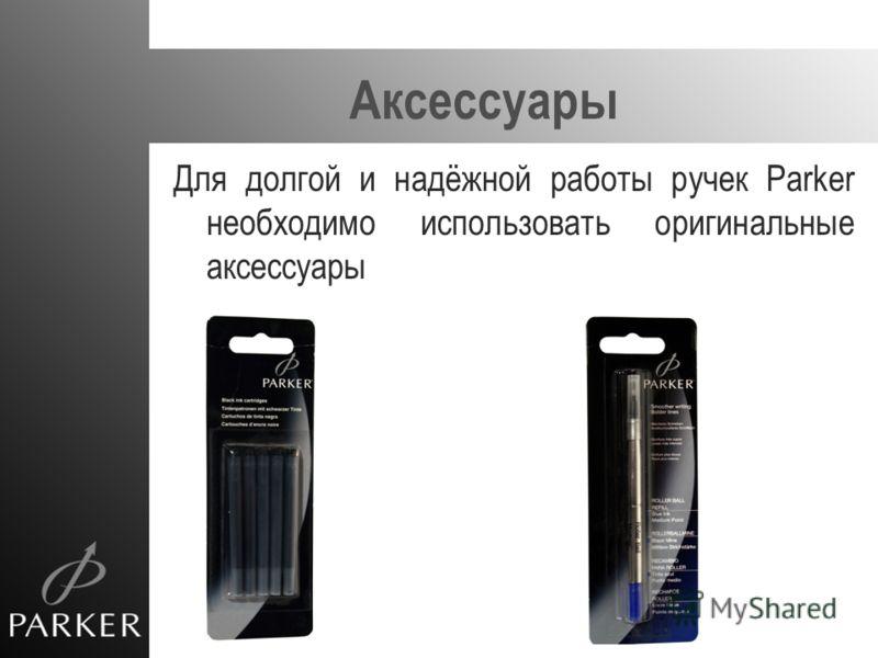 Аксессуары Для долгой и надёжной работы ручек Parker необходимо использовать оригинальные аксессуары
