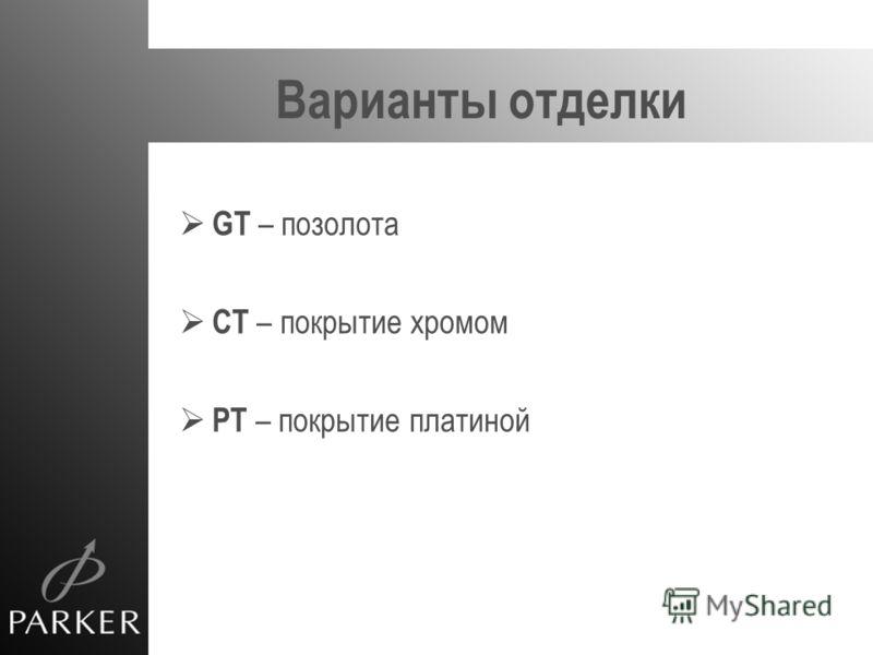 Варианты отделки GT – позолота CT – покрытие хромом PT – покрытие платиной