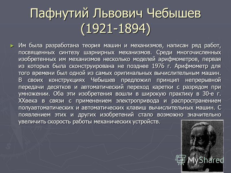 10 Пафнутий Львович Чебышев (1921-1894) Им была разработана теория машин и механизмов, написан ряд работ, посвященных синтезу шарнирных механизмов. Среди многочисленных изобретенных им механизмов несколько моделей арифмометров, первая из которых была