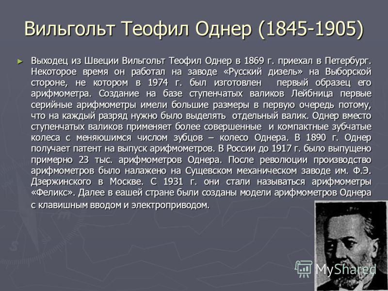 12 Вильгольт Теофил Однер (1845-1905) Выходец из Швеции Вильгольт Теофил Однер в 1869 г. приехал в Петербург. Некоторое время он работал на заводе «Русский дизель» на Выборской стороне, не котором в 1974 г. был изготовлен первый образец его арифмомет