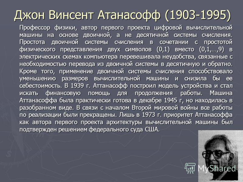 15 Джон Винсент Атанасофф (1903-1995) Профессор физики, автор первого проекта цифровой вычислительной машины на основе двоичной, а не десятичной системы счисления. Простота двоичной системы счисления в сочетании с простотой физического представления