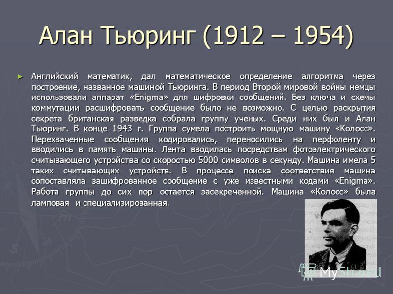 18 Алан Тьюринг (1912 – 1954) Английский математик, дал математическое определение алгоритма через построение, названное машиной Тьюринга. В период Второй мировой войны немцы использовали аппарат «Enigma» для шифровки сообщений. Без ключа и схемы ком