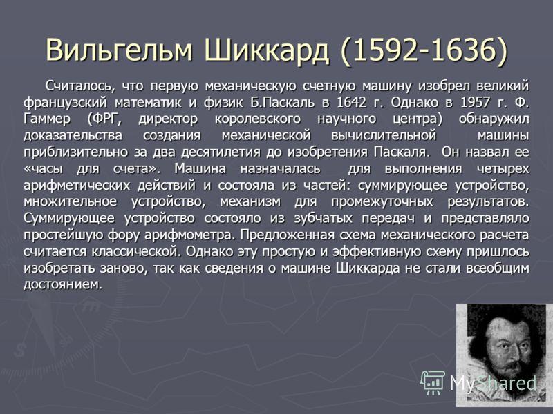 3 Вильгельм Шиккард (1592-1636) Считалось, что первую механическую счетную машину изобрел великий французский математик и физик Б.Паскаль в 1642 г. Однако в 1957 г. Ф. Гаммер (ФРГ, директор королевского научного центра) обнаружил доказательства созда