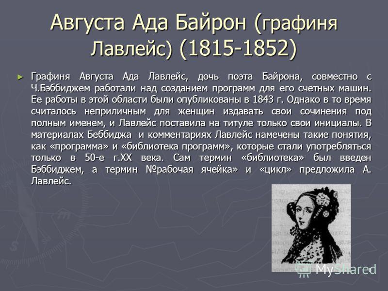 8 Августа Ада Байрон ( графиня Лавлейс) (1815-1852) Графиня Августа Ада Лавлейс, дочь поэта Байрона, совместно с Ч.Бэббиджем работали над созданием программ для его счетных машин. Ее работы в этой области были опубликованы в 1843 г. Однако в то время