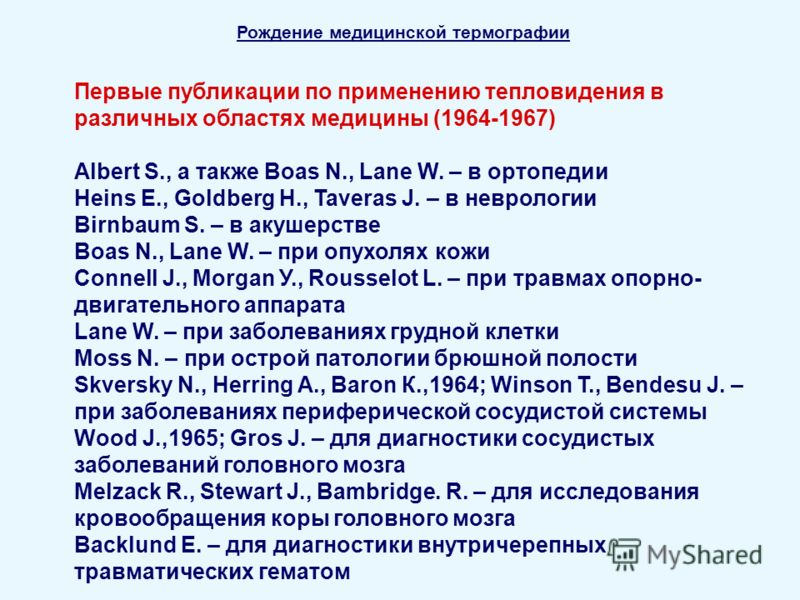 Рождение медицинской термографии Первые публикации по применению тепловидения в различных областях медицины (1964-1967) Albert S., а также Boas N., Lane W. – в ортопедии Heins E., Goldberg H., Taveras J. – в неврологии Birnbaum S. – в акушерстве Boas